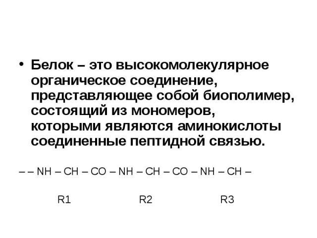 Белок – это высокомолекулярное органическое соединение, представляющее собой биополимер, состоящий из мономеров, которыми являются аминокислоты соединенные пептидной связью. Белок – это высокомолекулярное органическое соединение, представляющее собо…