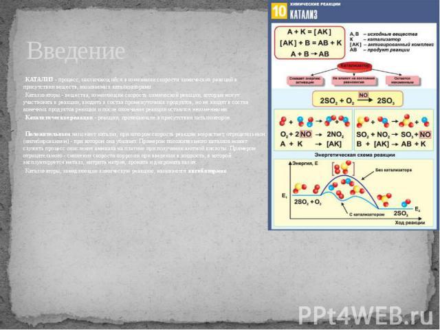 Введение КАТАЛИЗ - процесс, заключающийся в изменении скорости химических реакций в присутствии веществ, называемых катализаторами. Катализаторы - вещества, изменяющие скорость химической реакции, которые могут участвовать в реакции, входить в соста…