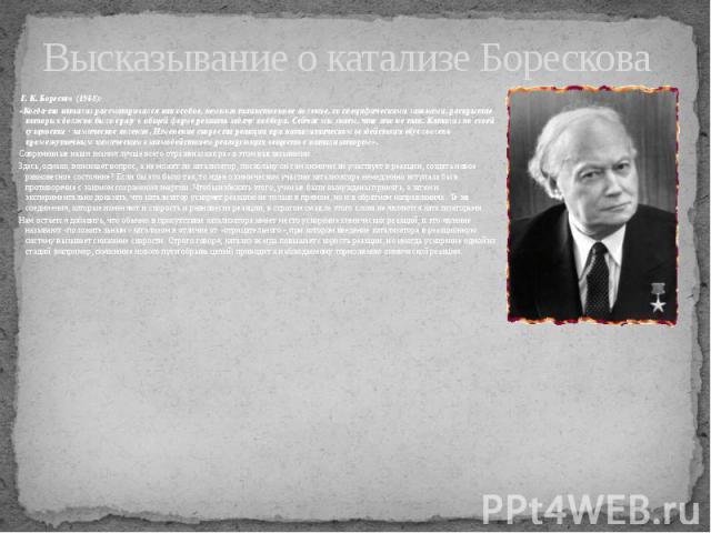 Высказывание о катализе Борескова Г. К. Боресков (1968): «Когда-то катализ рассматривался как особое, немного таинственное явление, со специфическими законами, раскрытие которых должно было сразу в общей форме решить задачу подбора. Сейчас мы знаем,…
