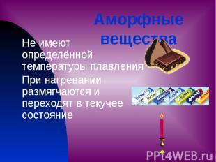 Аморфные вещества Не имеют определённой температуры плавления При нагревании раз