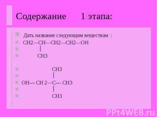 Содержание 1 этапа: Дать название следующим веществам : CH2—CH—CH2—CH2—OH CH3 CH