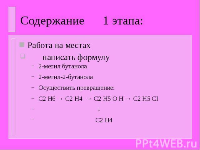 Содержание 1 этапа: Работа на местах написать формулу 2-метил бутанола 2-метил-2-бутанола Осуществить превращение: C2 H6 → C2 H4 → C2 H5 O H → C2 H5 CI ↓ C2 H4