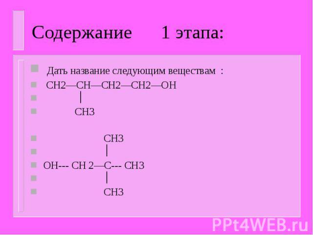 Содержание 1 этапа: Дать название следующим веществам : CH2—CH—CH2—CH2—OH CH3 CH3 OH--- CH 2—C--- CH3 CH3
