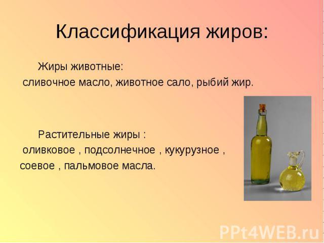 Жиры животные: Жиры животные: сливочное масло, животное сало, рыбий жир. Растительные жиры : оливковое , подсолнечное , кукурузное , соевое , пальмовое масла.