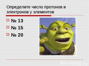 Определите число протонов и электронов у элементов № 13 № 15 № 20