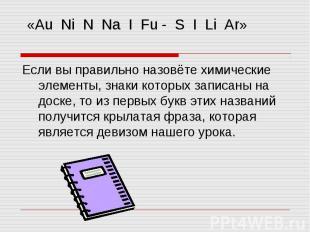 «Au Ni N Na I Fu - S I Li Ar» Если вы правильно назовёте химические элементы, зн