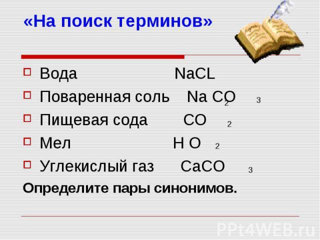 «На поиск терминов» Вода NaCL Поваренная соль Na CO Пищевая сода CO Мел H O Углекислый газ CaCO Определите пары синонимов.