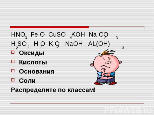 HNO Fe O CuSO KOH Na CO HNO Fe O CuSO KOH Na CO H SO H O K O NaOH AL(OH) Оксиды Кислоты Основания Соли Распределите по классам!