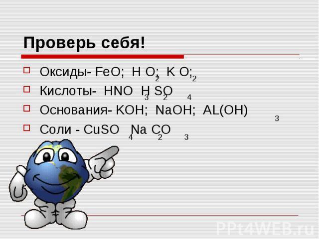 Проверь себя! Оксиды- FeO; H O; K O; Кислоты- HNO H SO Основания- KOH; NaOH; AL(OH) Соли - CuSO Na CO