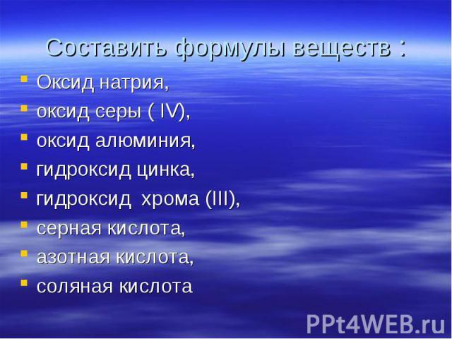 Оксид натрия, Оксид натрия, оксид серы ( IV), оксид алюминия, гидроксид цинка, гидроксид хрома (III), серная кислота, азотная кислота, соляная кислота