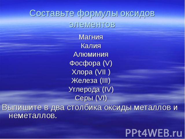Магния Магния Калия Алюминия Фосфора (V) Хлора (VII ) Железа (III) Углерода (IV) Серы (VI) Выпишите в два столбика оксиды металлов и неметаллов.
