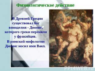 Физиологическое действие В Древней Греции существовал бог виноделия - Дионис, ко