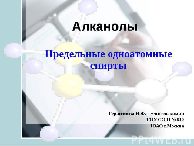 Предельные одноатомные спирты Герасимова Н.Ф. – учитель химии ГОУ СОШ №639 ЮАО г.Москва