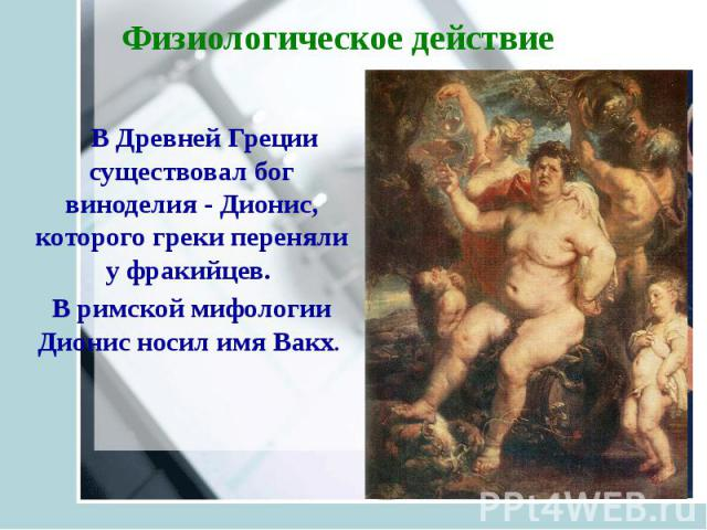 Физиологическое действие В Древней Греции существовал бог виноделия - Дионис, которого греки переняли у фракийцев. В римской мифологии Дионис носил имя Вакх.