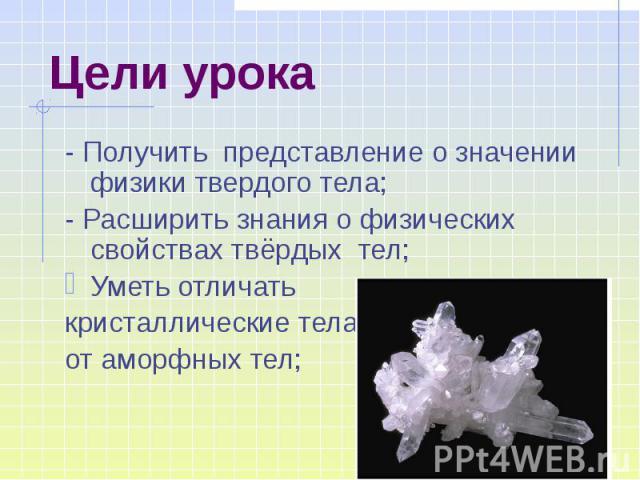 Цели урока - Получить представление о значении физики твердого тела; - Расширить знания о физических свойствах твёрдых тел; Уметь отличать кристаллические тела от аморфных тел;