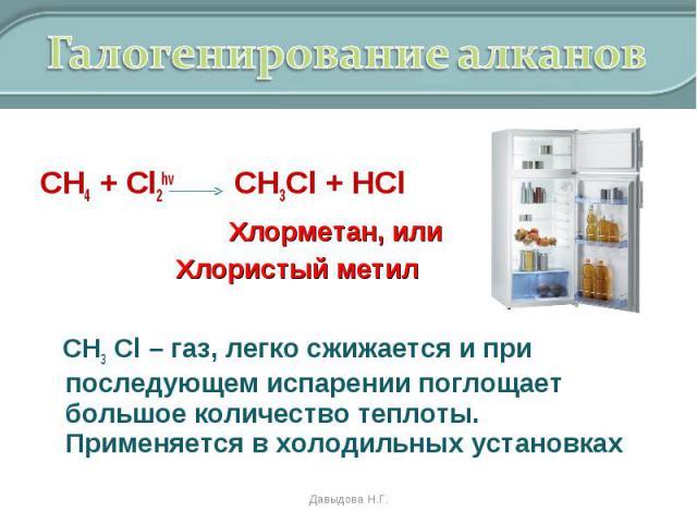 СН4 + Cl2hv CH3Cl + HCl Хлорметан, или Хлористый метил СН3 Cl – газ, легко сжижается и при последующем испарении поглощает большое количество теплоты. Применяется в холодильных установках