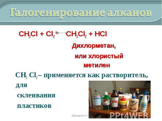 СН3Cl + Cl2 hv CH2Cl2 + HCl СН3Cl + Cl2 hv CH2Cl2 + HCl Дихлорметан, или хлористый метилен СН2 Cl2 – применяется как растворитель, для склеивания пластиков