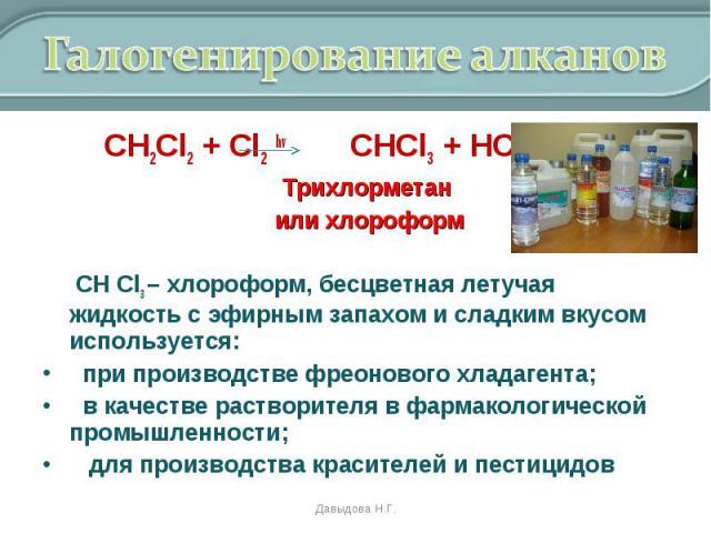СН2Cl2 + Cl2 hv CHCl3 + HCl СН2Cl2 + Cl2 hv CHCl3 + HCl Трихлорметан или хлороформ СН Cl3 – хлороформ, бесцветная летучая жидкость с эфирным запахом и сладким вкусом используется: при производстве фреонового хладагента; в качестве растворителя в фар…