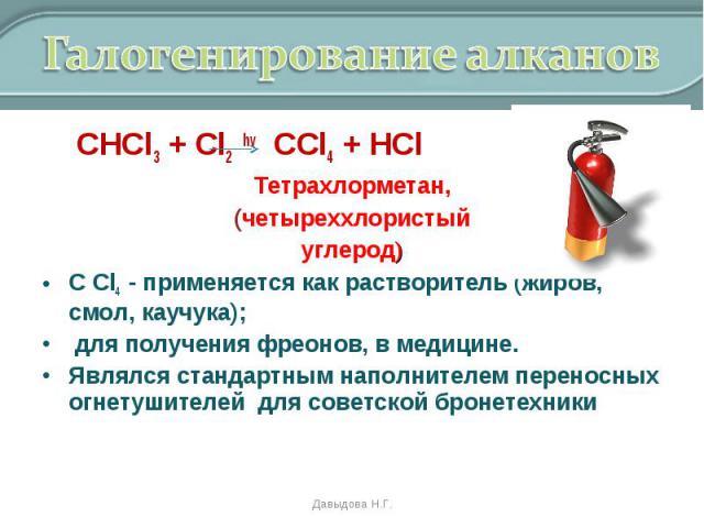 СНCl3 + Cl2 hv CCl4 + HCl СНCl3 + Cl2 hv CCl4 + HCl Тетрахлорметан, (четыреххлористый углерод) С Cl4 - применяется как растворитель (жиров, смол, каучука); для получения фреонов, в медицине. Являлся стандартным наполнителем переносных огнетушителей …