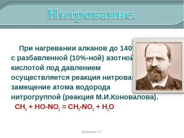 При нагревании алканов до 140°С с разбавленной (10%-ной) азотной кислотой под давлением осуществляется реакция нитрования – замещение атома водорода нитрогруппой (реакция М.И.Коновалова). СН4 + HO-NO2 = CH3-NO2 + H2O