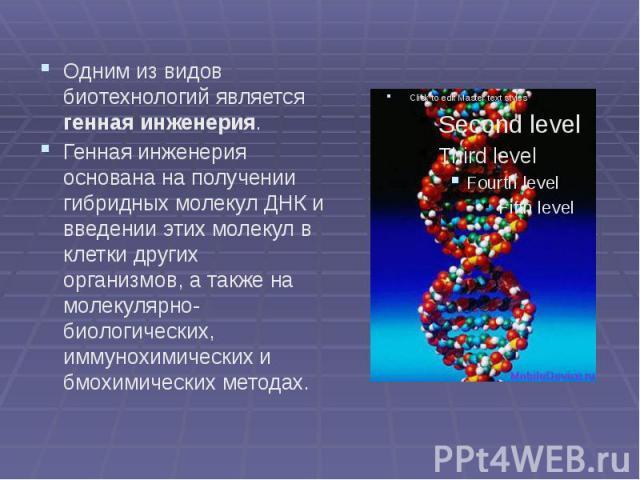 Одним из видов биотехнологий является генная инженерия. Одним из видов биотехнологий является генная инженерия. Генная инженерия основана на получении гибридных молекул ДНК и введении этих молекул в клетки других организмов, а также на молекулярно-б…