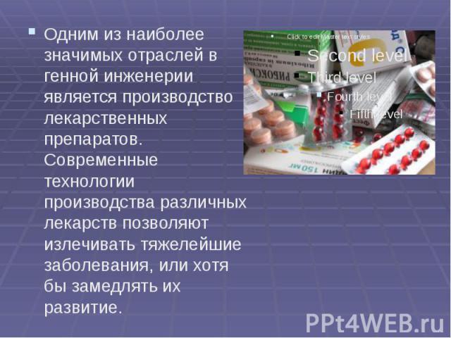 Одним из наиболее значимых отраслей в генной инженерии является производство лекарственных препаратов. Современные технологии производства различных лекарств позволяют излечивать тяжелейшие заболевания, или хотя бы замедлять их развитие. Одним из на…