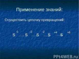 Применение знаний: Осуществить цепочку превращений: S S S S S