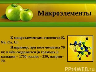 Макроэлементы К макроэлементам относятся K, Na, Ca, Cl. Например, при весе челов