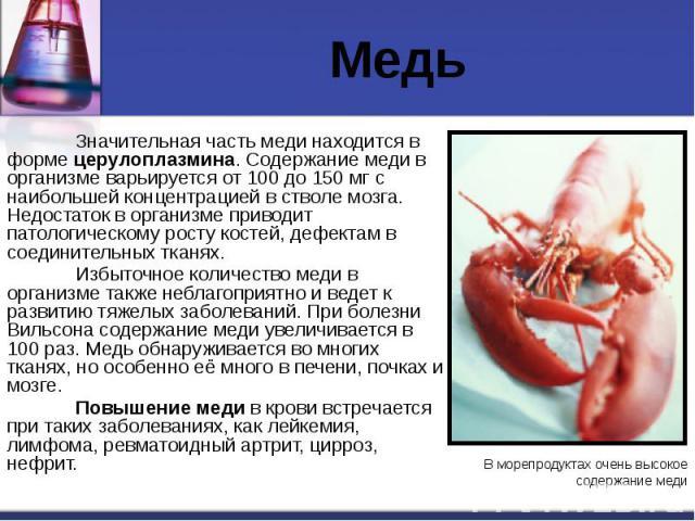 Медь Значительная часть меди находится в форме церулоплазмина. Содержание меди в организме варьируется от 100 до 150 мг с наибольшей концентрацией в стволе мозга. Недостаток в организме приводит патологическому росту костей, дефектам в соединительны…