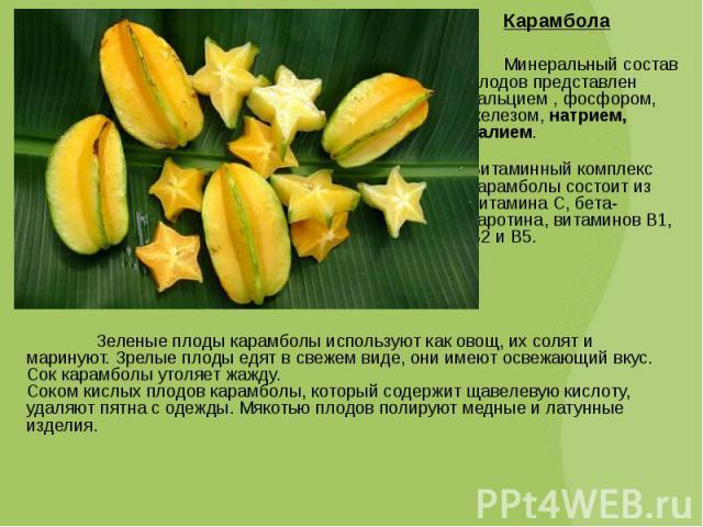 Карамбола Карамбола Минеральный состав плодов представлен кальцием , фосфором, железом, натрием, калием. Витаминный комплекс карамболы состоит из витамина С, бета-каротина, витаминов В1, В2 и В5.