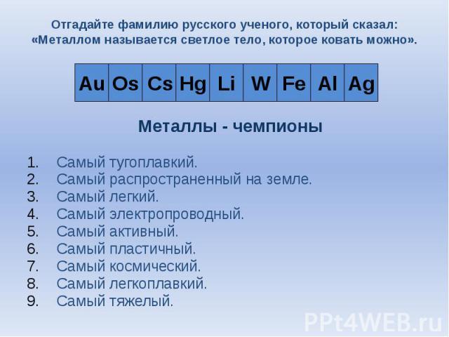 Отгадайте фамилию русского ученого, который сказал: «Металлом называется светлое тело, которое ковать можно». Самый тугоплавкий. Самый распространенный на земле. Самый легкий. Самый электропроводный. Самый активный. Самый пластичный. Самый космическ…