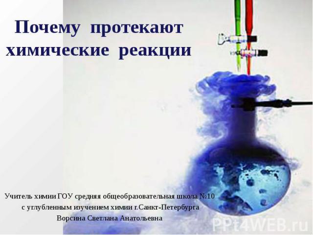Почему протекают химические реакции Учитель химии ГОУ средняя общеобразовательная школа №10 с углубленным изучением химии г.Санкт-Петербурга Ворсина Светлана Анатольевна