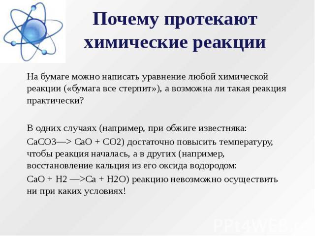 Почему протекают химические реакции На бумаге можно написать уравнение любой химической реакции («бумага все стерпит»), а возможна ли такая реакция практически? В одних случаях (например, при обжиге известняка: СаСО3—> СаО + СО2) достаточно повыс…