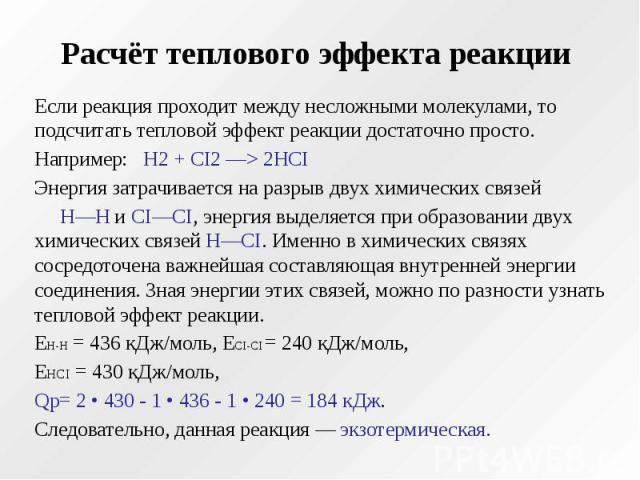 Расчёт теплового эффекта реакции Если реакция проходит между несложными молекулами, то подсчитать тепловой эффект реакции достаточно просто. Например: Н2 + CI2 —> 2НCI Энергия затрачивается на разрыв двух химических связей Н—Н и CI—CI, энергия вы…