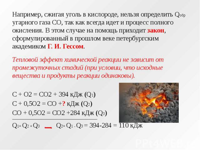 Например, сжигая уголь в кислороде, нельзя определить Qобр угарного газа СО, так как всегда идет и процесс полного окисления. В этом случае на помощь приходит закон, сформулированный в прошлом веке петербургским академиком Г. И. Гессом. Например, сж…