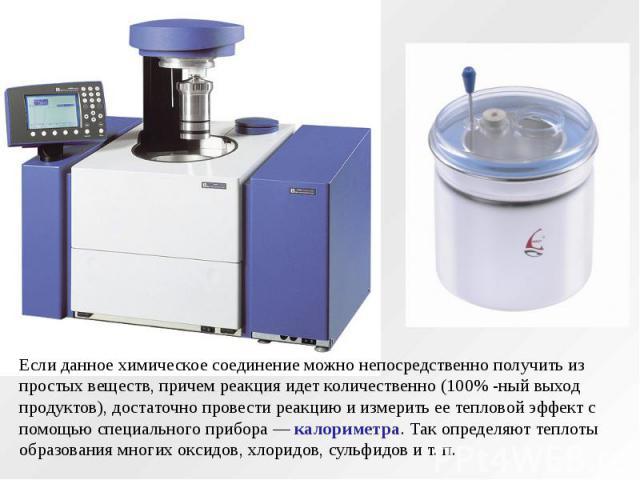 Если данное химическое соединение можно непосредственно получить из простых веществ, причем реакция идет количественно (100% -ный выход продуктов), достаточно провести реакцию и измерить ее тепловой эффект с помощью специального прибора — калориметр…