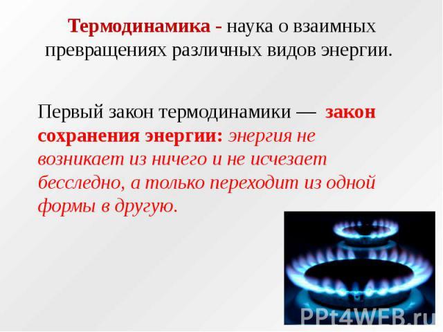 Термодинамика - наука о взаимных превращениях различных видов энергии. Первый закон термодинамики — закон сохранения энергии: энергия не возникает из ничего и не исчезает бесследно, а только переходит из одной формы в другую.