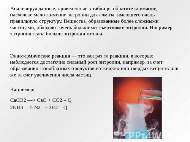 Анализируя данные, приведенные в таблице, обратите внимание, насколько мало значение энтропии для алмаза, имеющего очень правильную структуру. Вещества, образованные более сложными частицами, обладают очень большими значениями энтропии. Например, эн…