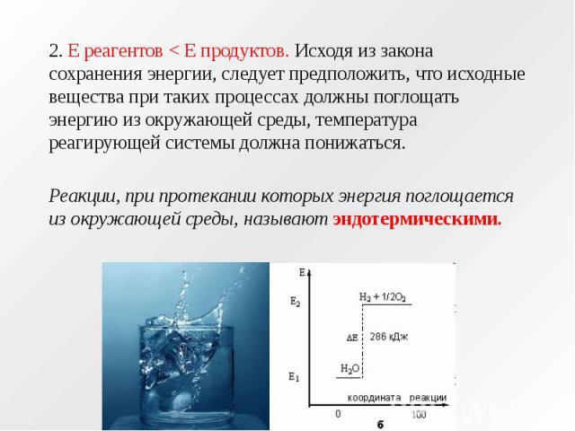 2. Е реагентов < Е продуктов. Исходя из закона сохранения энергии, следует предположить, что исходные вещества при таких процессах должны поглощать энергию из окружающей среды, температура реагирующей системы должна понижаться. 2. Е реагентов <…