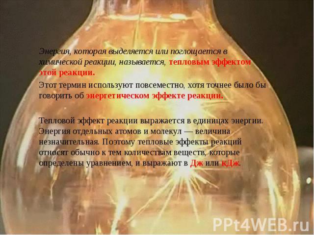 Энергия, которая выделяется или поглощается в химической реакции, называется, тепловым эффектом этой реакции. Этот термин используют повсеместно, хотя точнее было бы говорить об энергетическом эффекте реакции. Тепловой эффект реакции выражается в ед…