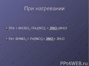 При нагревании 2Fe + 6H2SO4(k)=Fe2(SO4)3 + 3SO2+6H2O Fe+ 6HNO3(k)= Fe(NO3)3+ 3NO