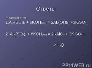 Ответы Упражнения №5 1.Al2 (SO4)3 + 6KOH(нед.) = 2AL(OH)3 +3K2SO4 2. Al2 (SO4)3