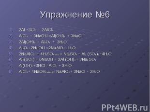 Упражнение №6 2Al +3Cl2 = 2AlCl3 AlCl3 + 3NaOH =Al(OH)3 + 3NaCl 2Al(OH)3 = Al2O3