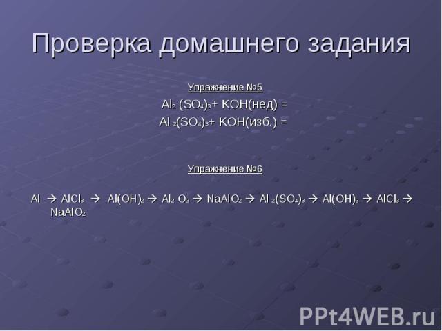 Проверка домашнего задания Упражнение №5 Al2 (SO4)3+ KOH(нед) = Al 2(SO4)3+ KOH(изб.) = Упражнение №6 Al AlCl3 Al(OH)2 Al2 O3 NaAlO2 Al 2(SO4)3 Al(OH)3 AlCl3 NaAlO2