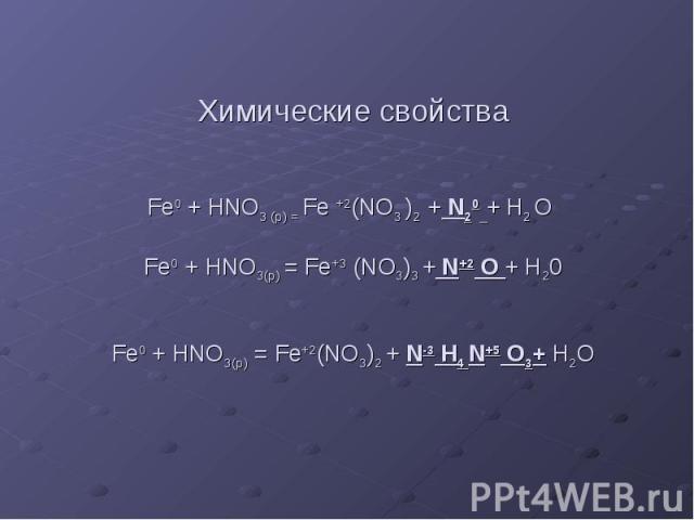 Химические свойства Fe0 + HNO3 (p) = Fe +2(NO3 )2 + N20 + H2 O Fe0 + HNO3(р) = Fe+3 (NO3)3 + N+2 O + H20 Fe0 + HNO3(р) = Fe+2(NO3)2 + N-3 H4 N+5 O3+ H2O