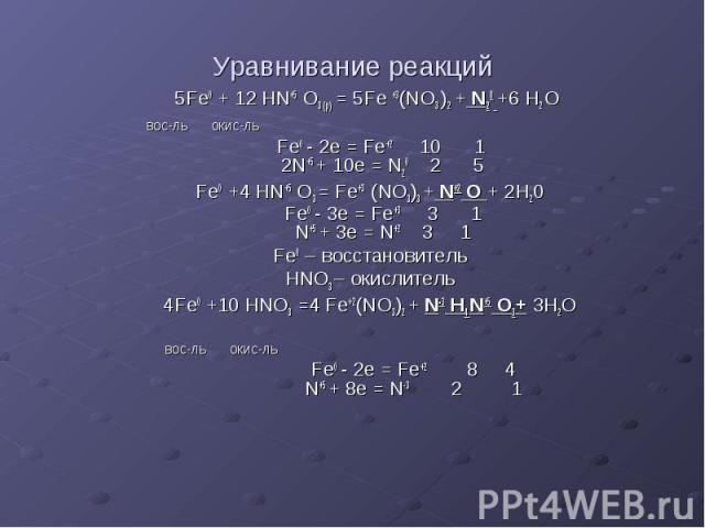 Уравнивание реакций 5Fe0 + 12 HN+5 O3 (p) = 5Fe +3(NO3 )2 + N20 +6 H2 O вос-ль окис-ль Fe0 - 2e = Fe+2 10 1 2N+5 + 10e = N20 2 5 Fe0 +4 HN+5 O3 = Fe+3 (NO3)3 + N+2 O + 2H20 Fe0 - 3e = Fe+3 3 1 N+5 + 3e = N+2 3 1 Fe0 – восстановитель HNO3 – окислител…