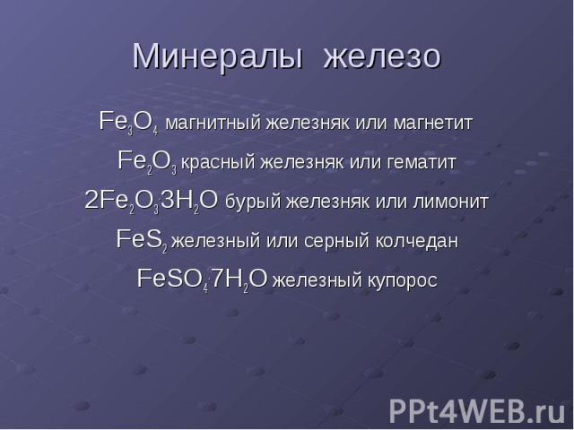 Минералы железо Fe3O4 магнитный железняк или магнетит Fe2O3 красный железняк или гематит 2Fe2O3.3H2O бурый железняк или лимонит FeS2 железный или серный колчедан FeSO4.7H2O железный купорос