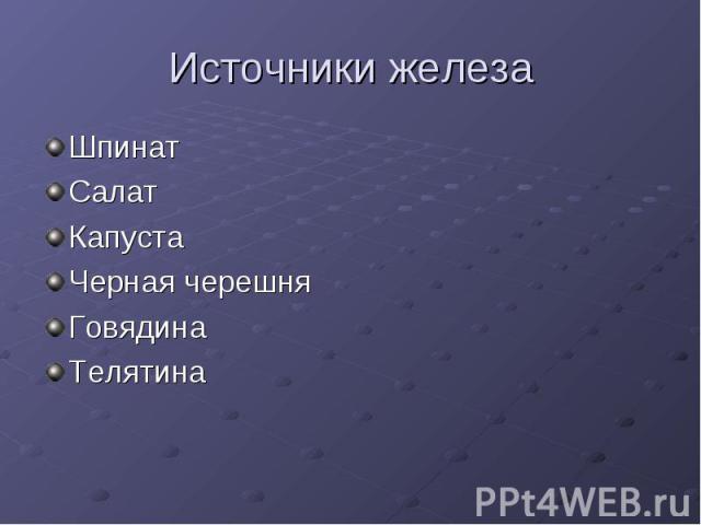 Источники железа Шпинат Салат Капуста Черная черешня Говядина Телятина