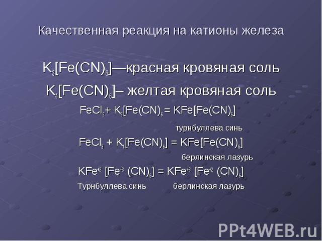 Качественная реакция на катионы железа K3[Fe(CN)6]—красная кровяная соль K4[Fe(CN)6]– желтая кровяная соль FeCl2+ K3[Fe(CN)6 = KFe[Fe(CN)6] турнбуллева синь FeCl3 + K4[Fe(CN)6] = KFe[Fe(CN)6] берлинская лазурь KFe+2 [Fe+3 (CN)6] = KFe+3 [Fe+2 (CN)6]…
