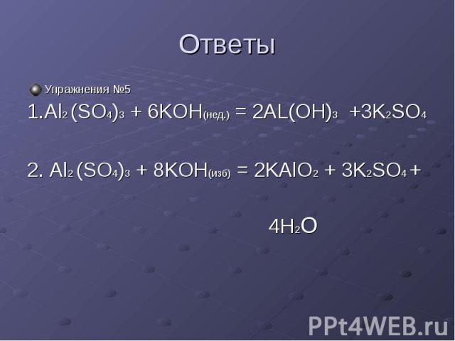 Ответы Упражнения №5 1.Al2 (SO4)3 + 6KOH(нед.) = 2AL(OH)3 +3K2SO4 2. Al2 (SO4)3 + 8KOH(изб) = 2KAlO2 + 3K2SO4 + 4H2O